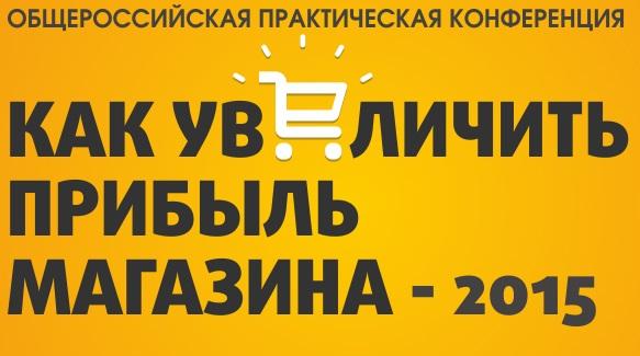 28-29 мая в Москве пройдет конференция «Как увеличить прибыль магазина-2015»